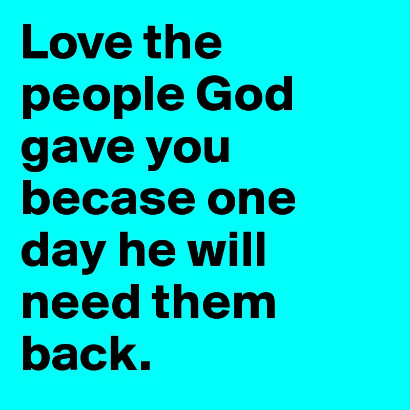 Love The People God Gave You Becase One Day He Will Need Them Back