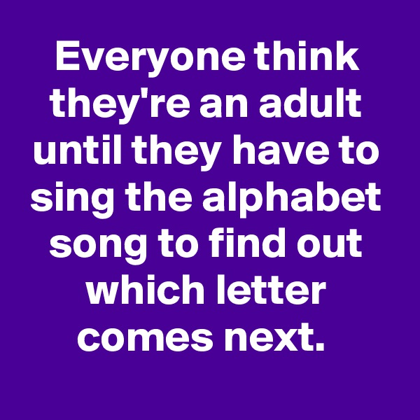 Everyone think they're an adult until they have to sing the alphabet song to find out which letter comes next.