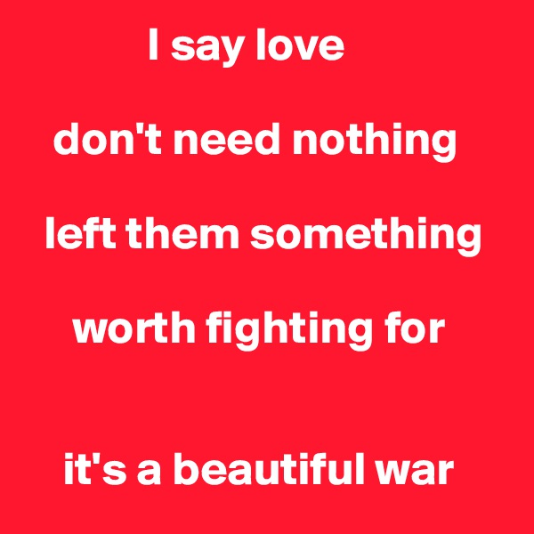I say love     don't need nothing    left them something       worth fighting for       it's a beautiful war