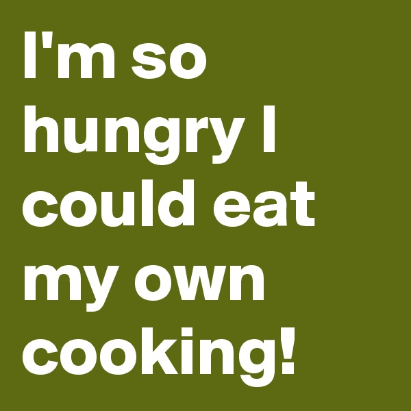 I'm so hungry I could eat my own cooking!