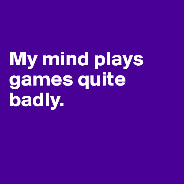 My mind plays games quite badly.