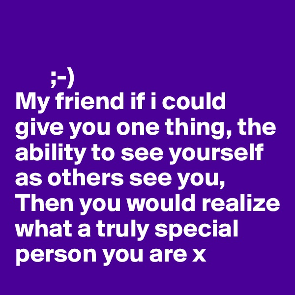 ;-) My friend if i could give you one thing, the ability to see yourself as others see you,  Then you would realize what a truly special person you are x
