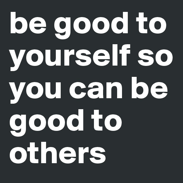 be good to yourself so you can be good to others