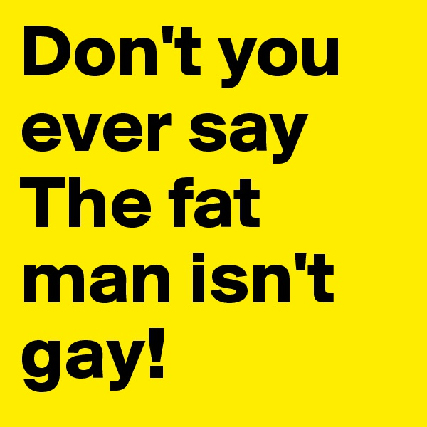 Don't you ever say The fat man isn't gay!