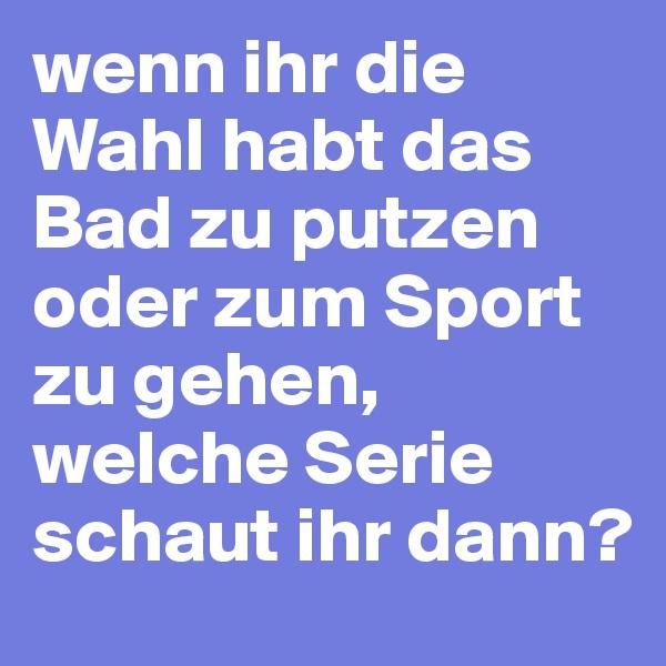 wenn ihr die Wahl habt das Bad zu putzen oder zum Sport zu gehen, welche Serie schaut ihr dann?