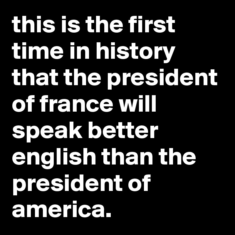 this is the first time in history that the president of france will speak better english than the president of america.