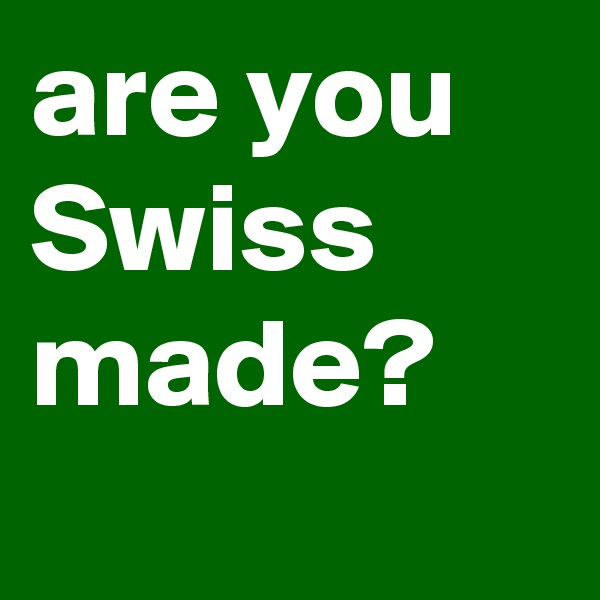 are you Swiss made?