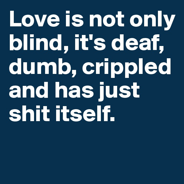 Love is not only blind, it's deaf, dumb, crippled and has just shit itself.