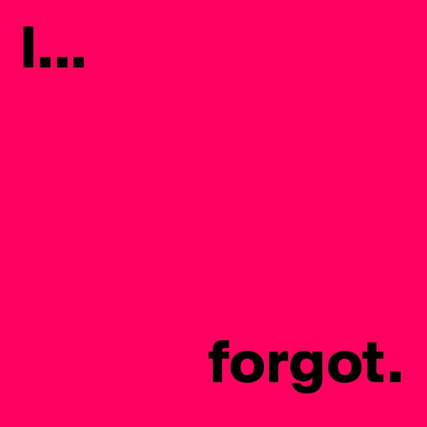 I...                     forgot.
