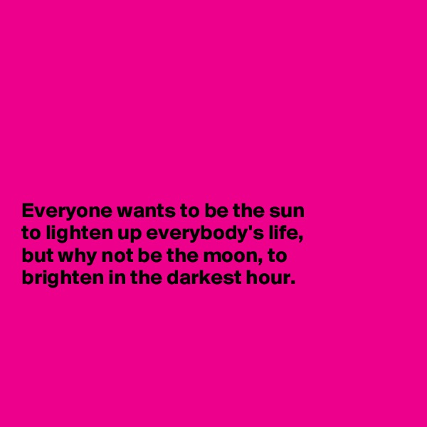 Everyone wants to be the sun to lighten up everybody's life, but why not be the moon, to brighten in the darkest hour.
