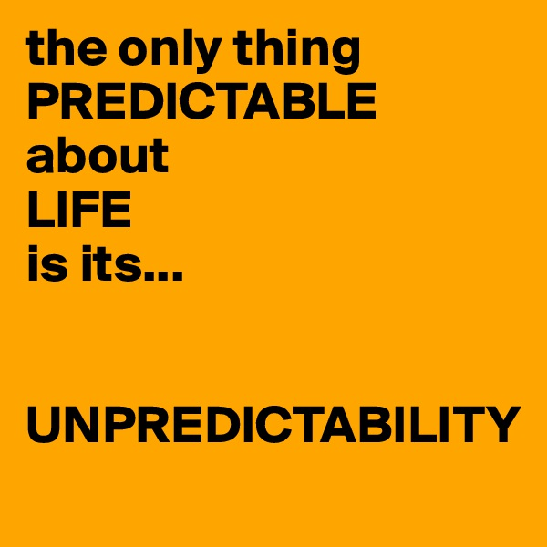 the only thing PREDICTABLE about  LIFE  is its...    UNPREDICTABILITY
