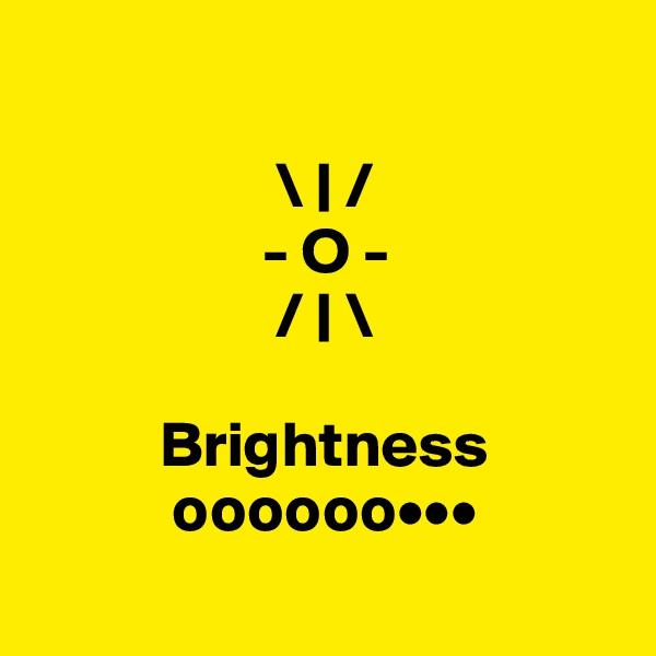 \ | /                   - O -                    / | \            Brightness            oooooo•••