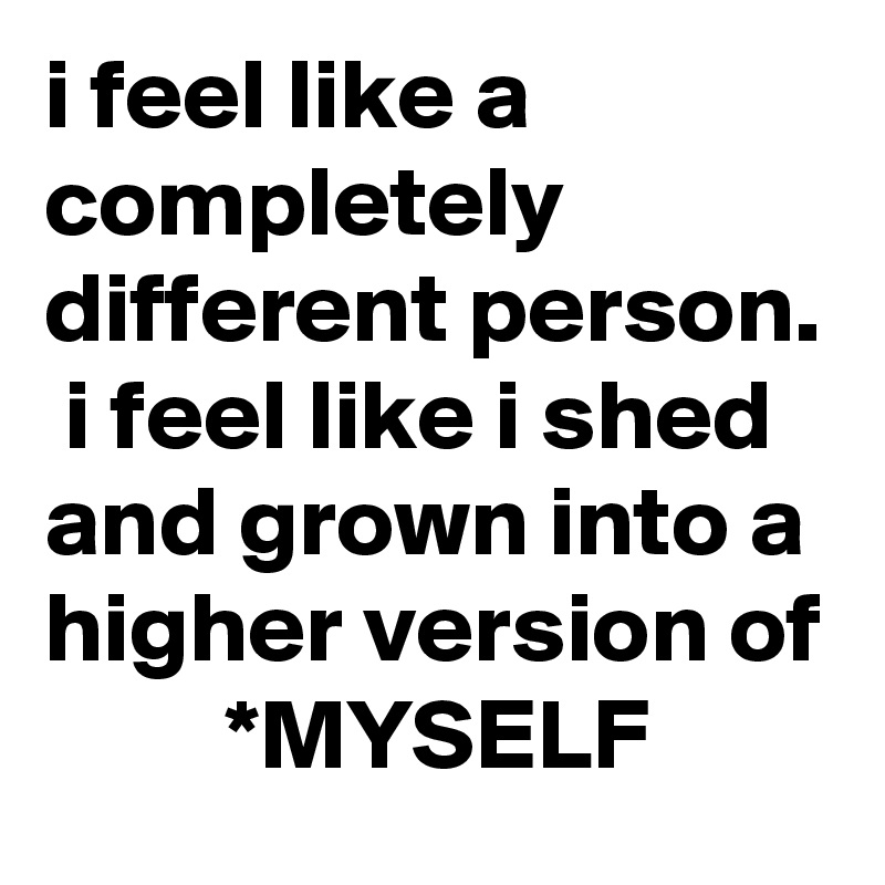 i feel like a completely different person.  i feel like i shed and grown into a higher version of          *MYSELF