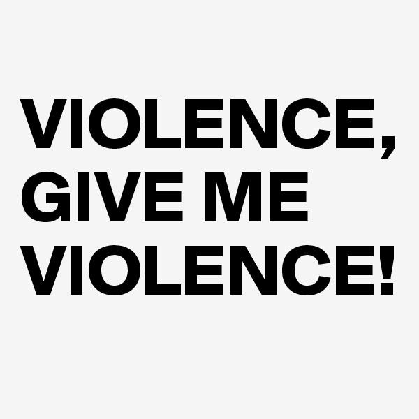 VIOLENCE,  GIVE ME VIOLENCE!