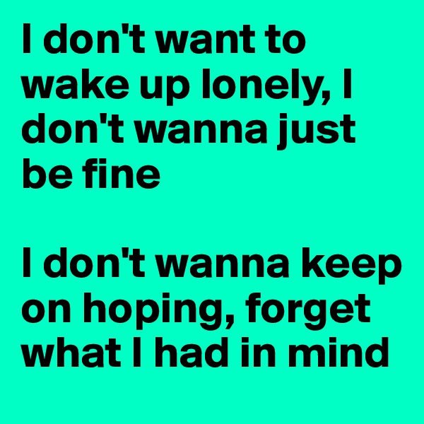 I don't want to wake up lonely, I don't wanna just be fine  I don't wanna keep on hoping, forget what I had in mind