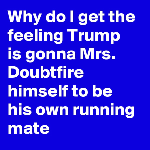 Why do I get the feeling Trump is gonna Mrs. Doubtfire himself to be his own running mate