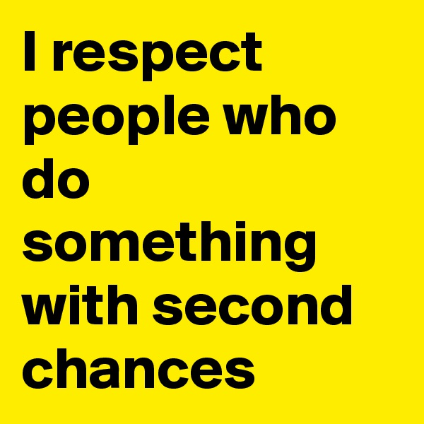 I respect people who do something with second chances
