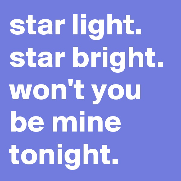 star light. star bright. won't you be mine tonight.