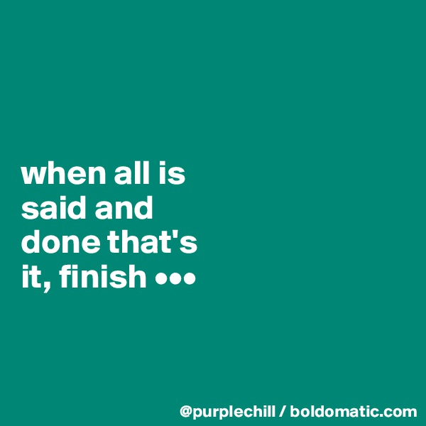 when all is  said and  done that's  it, finish •••