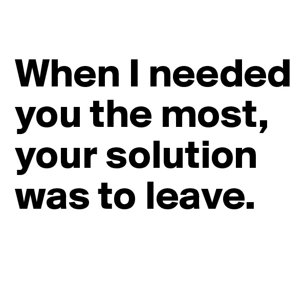 When I needed you the most, your solution was to leave.
