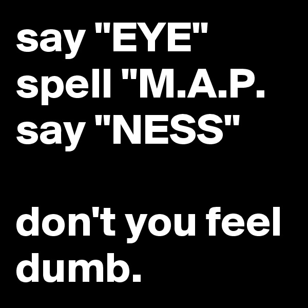 """say """"EYE"""" spell """"M.A.P. say """"NESS""""  don't you feel dumb."""