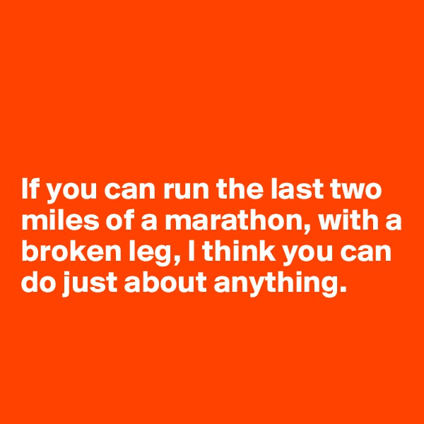 If you can run the last two miles of a marathon, with a broken leg, I think you can do just about anything.