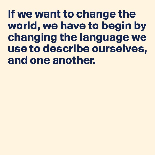 If we want to change the world, we have to begin by changing the language we use to describe ourselves, and one another.