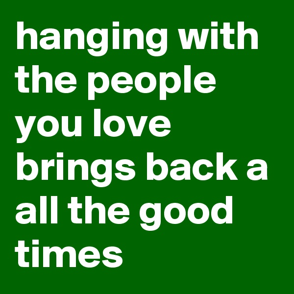 hanging with the people you love brings back a all the good times