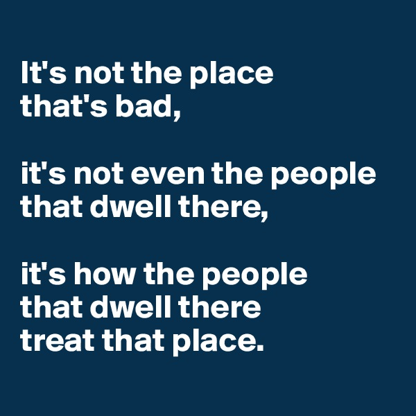 It's not the place  that's bad,   it's not even the people that dwell there,   it's how the people  that dwell there  treat that place.