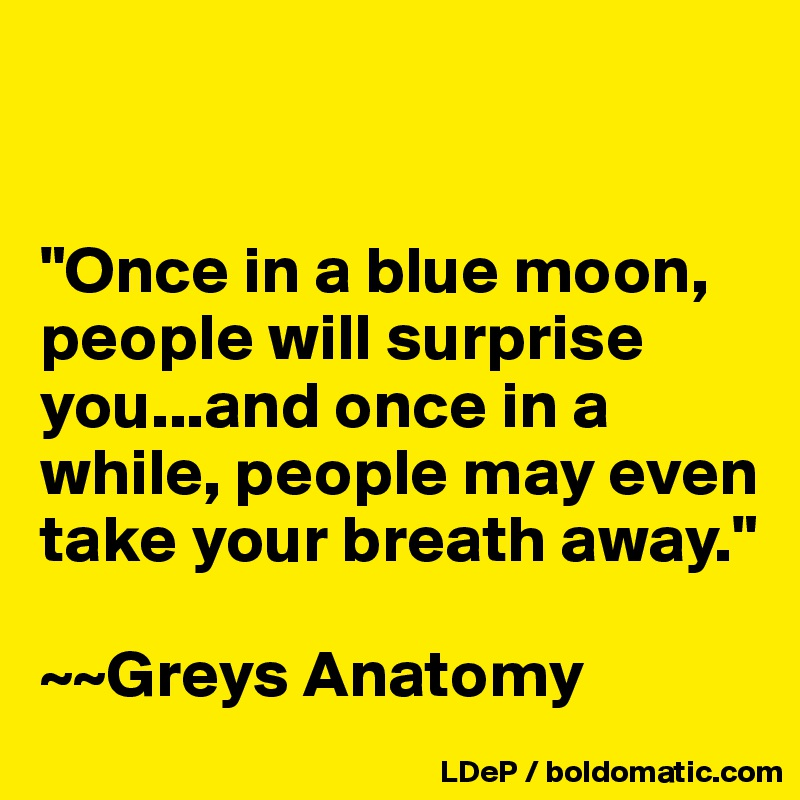 """""""Once in a blue moon, people will surprise you...and once in a while, people may even take your breath away.""""  ~~Greys Anatomy"""