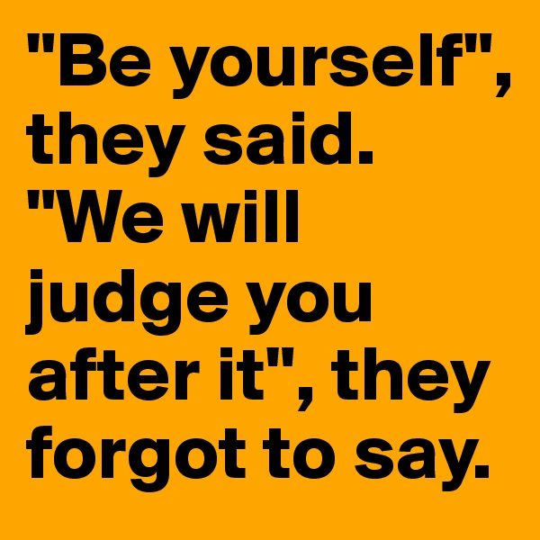 """""""Be yourself"""", they said. """"We will judge you after it"""", they forgot to say."""