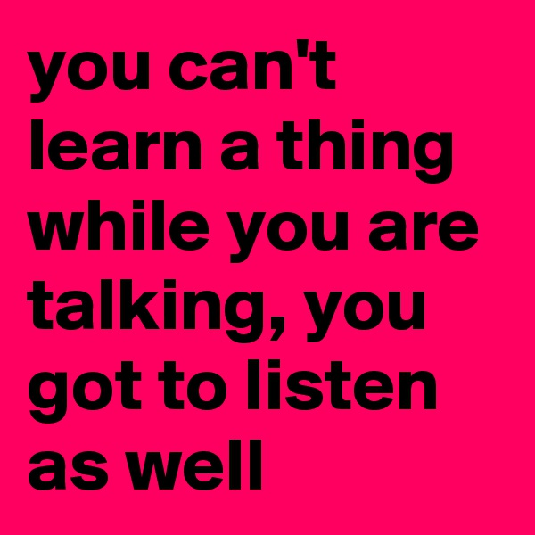 you can't learn a thing while you are talking, you got to listen as well