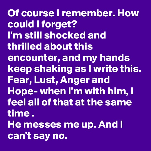 Of course I remember. How could I forget? I'm still shocked and thrilled about this encounter, and my hands keep shaking as I write this.  Fear, Lust, Anger and Hope- when I'm with him, I feel all of that at the same time .   He messes me up. And I can't say no.