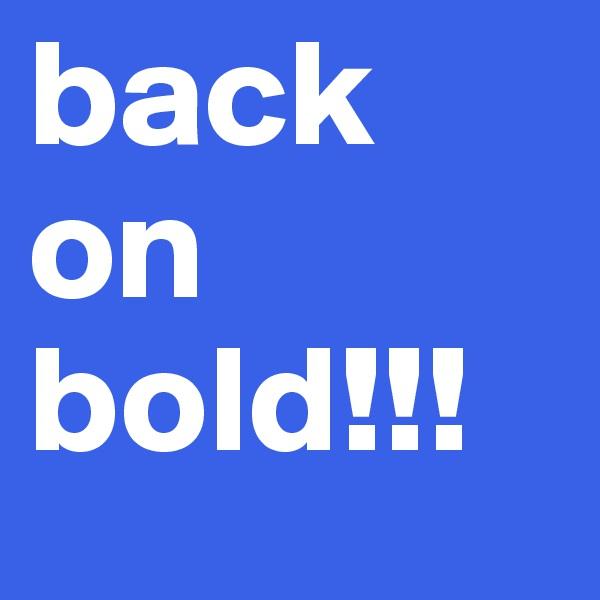 back on bold!!!
