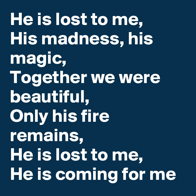 He is lost to me, His madness, his magic, Together we were beautiful, Only his fire remains, He is lost to me,     He is coming for me