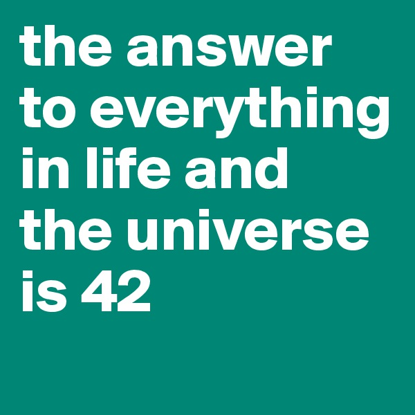 the answer to everything in life and the universe is 42