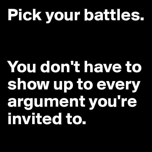 Pick your battles.       You don't have to show up to every argument you're invited to.
