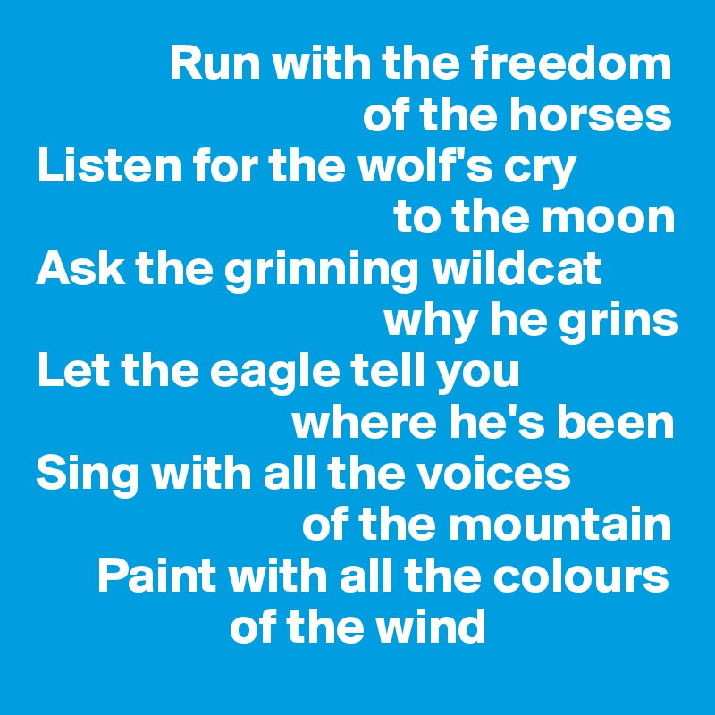 Run with the freedom                                     of the horses Listen for the wolf's cry                                     to the moon Ask the grinning wildcat                                     why he grins  Let the eagle tell you                           where he's been Sing with all the voices                            of the mountain            Paint with all the colours                      of the wind