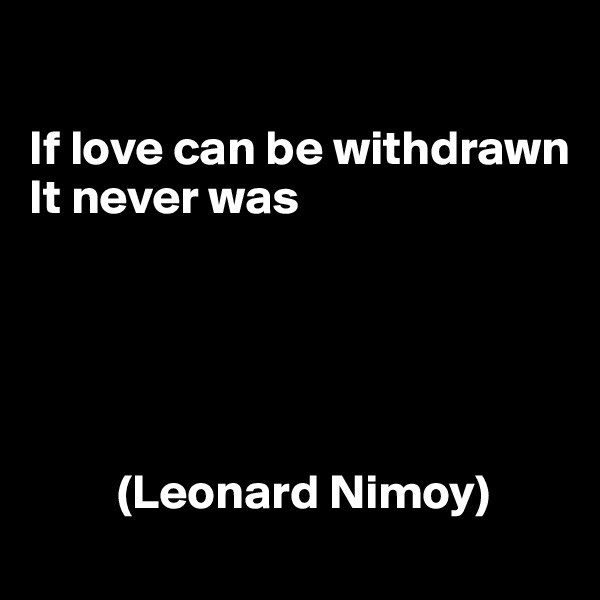 If love can be withdrawn It never was               (Leonard Nimoy)