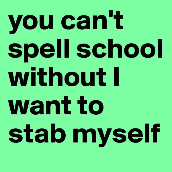 you can't spell school without I want to stab myself