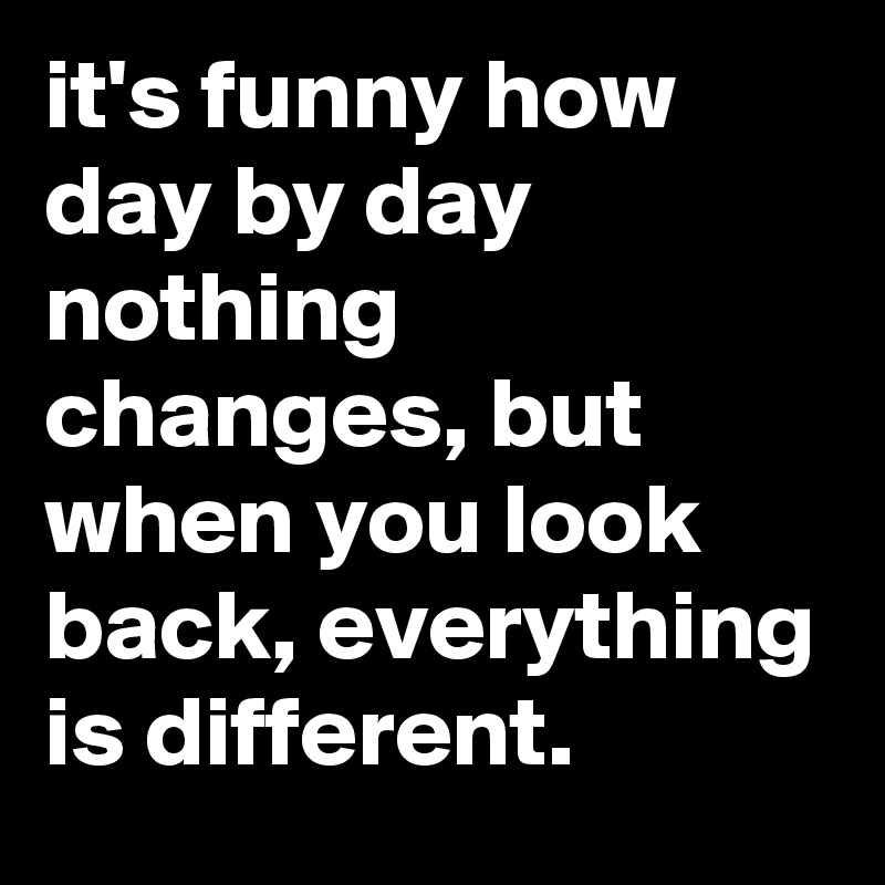 it's funny how day by day nothing changes, but when you look back, everything is different.