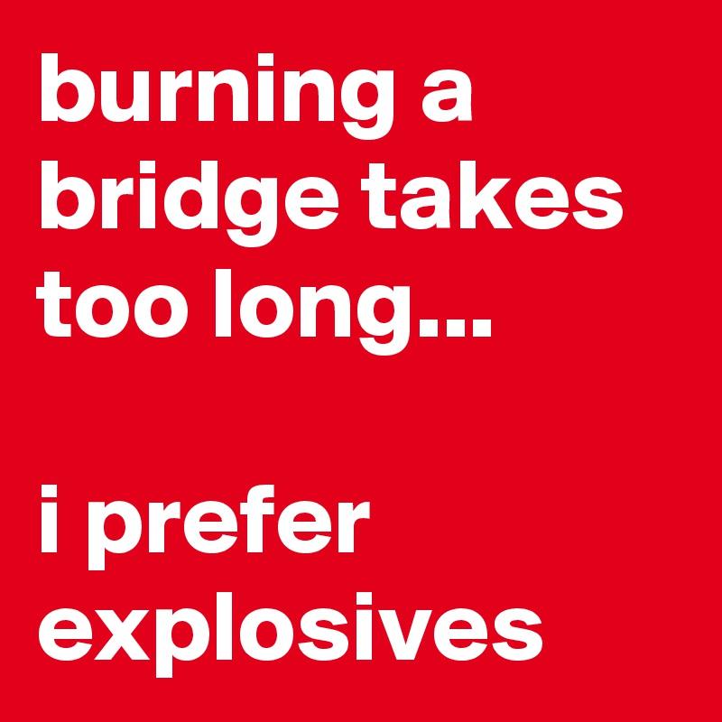 burning a bridge takes too long...  i prefer explosives