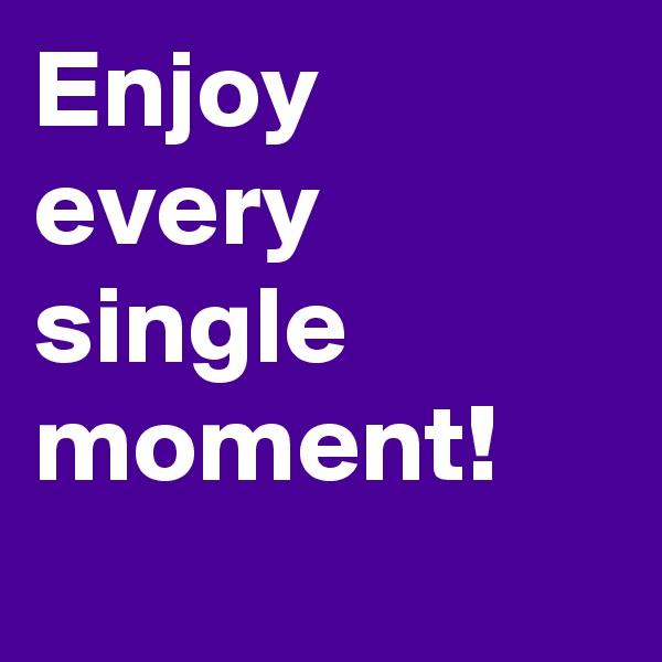 Enjoy every single moment!