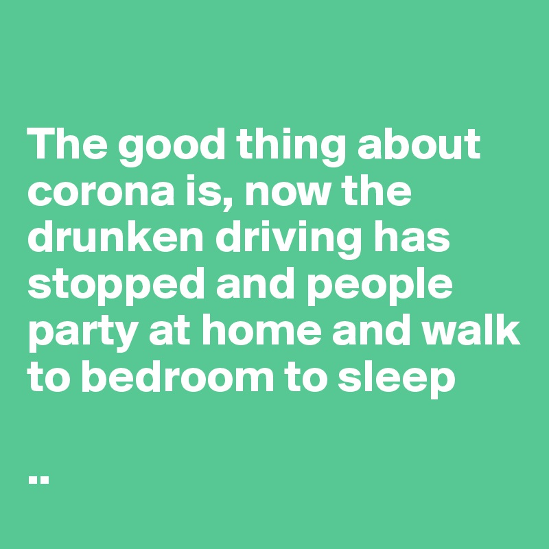 The good thing about corona is, now the drunken driving has stopped and people party at home and walk to bedroom to sleep   ..