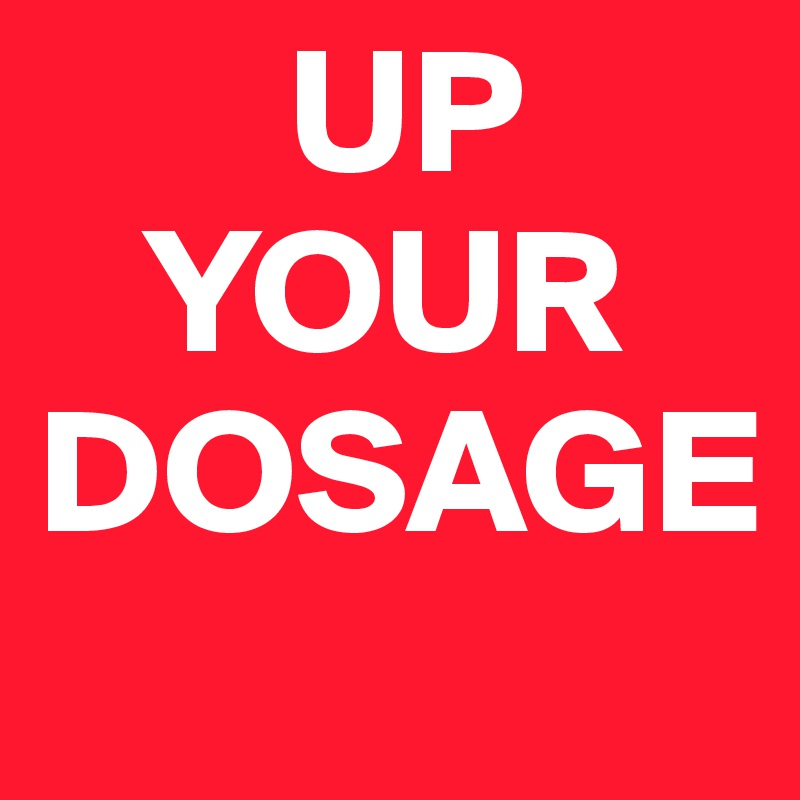 UP    YOUR DOSAGE