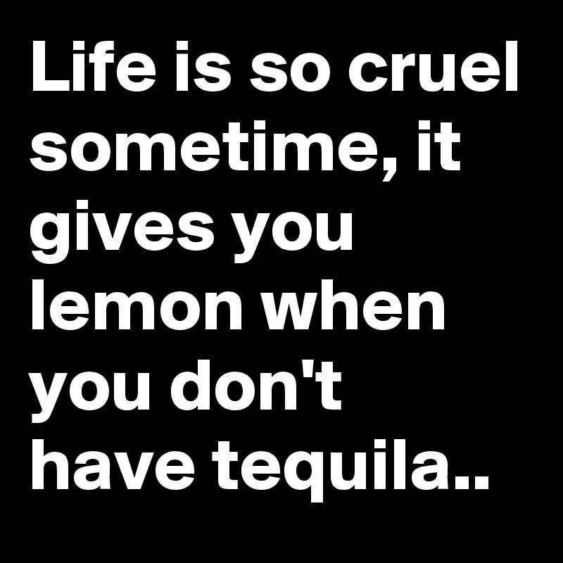 Life is so cruel sometime, it gives you lemon when you don't have tequila..