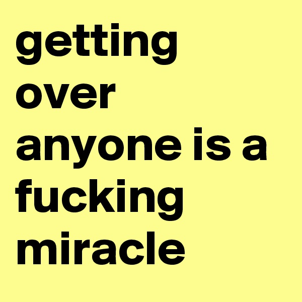 getting over anyone is a fucking miracle
