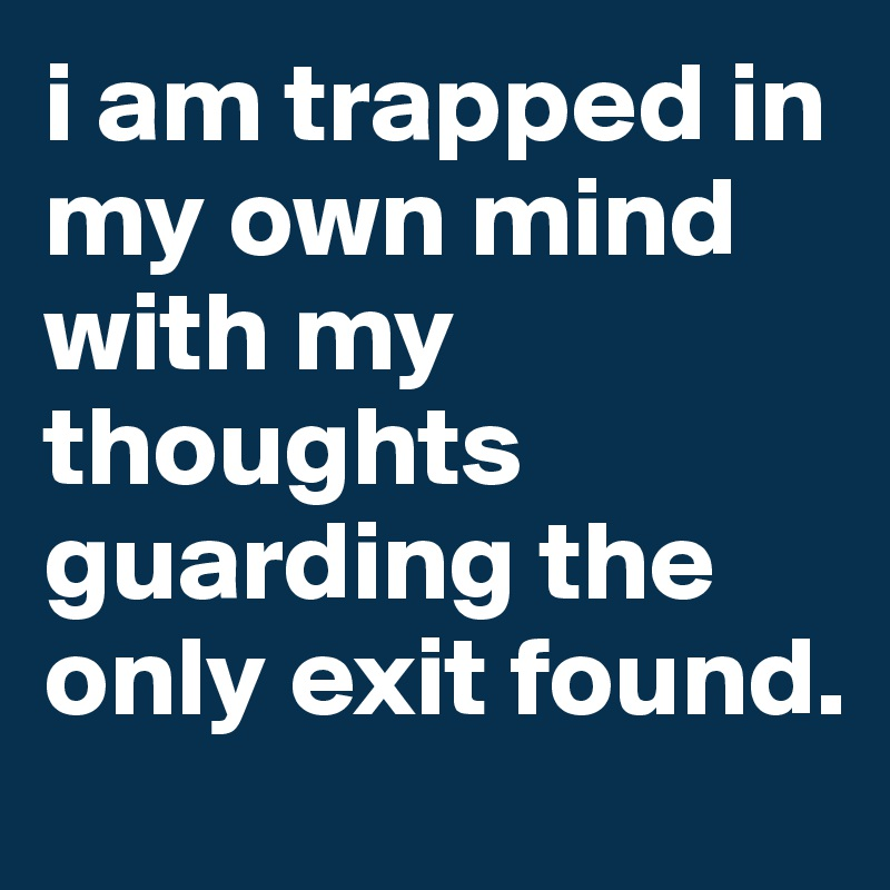 i am trapped in my own mind with my thoughts guarding the only exit found.