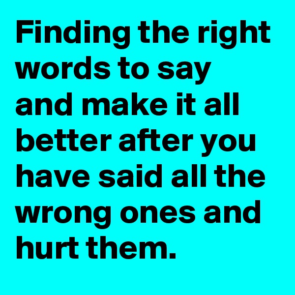 Finding the right words to say and make it all better after you have said all the wrong ones and hurt them.