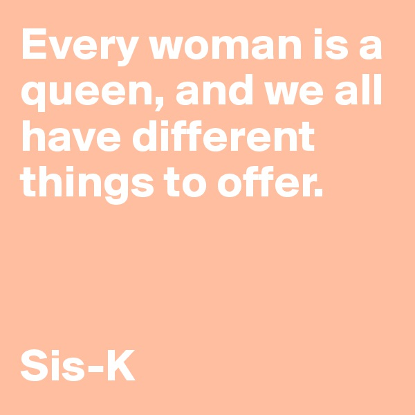 Every woman is a queen, and we all have different things to offer.    Sis-K